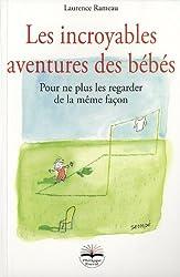 Les incroyables aventures des bébés. Pour ne plus les regarder de la même façon