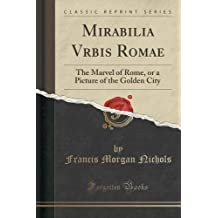 Mirabilia Vrbis Romae: The Marvel of Rome, or a Picture of the Golden City (Classic Reprint) by Francis Morgan Nichols (2015-09-27)