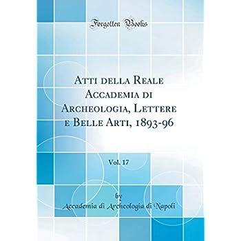 Atti Della Reale Accademia Di Archeologia, Lettere E Belle Arti, 1893-96, Vol. 17 (Classic Reprint)