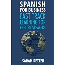 Spanish for Business: Fast Track Learning for English Speakers: The 100 most used English business words with 600 phrase examples. by Sarah Retter(2017-01-19)