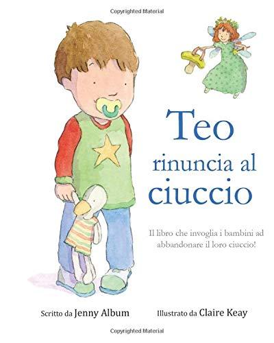 Teo rinuncia al ciuccio: Il libro che invoglia i bambini ad abbandonare il loro ciuccio!