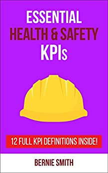 Essential Health and Safety KPIs: 12 Full KPI Definitions Included (Essential KPIs Book 10) by [Smith, Bernie]
