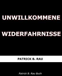 Unwillkommene Widerfahrnisse von [Rau, Patrick B.]