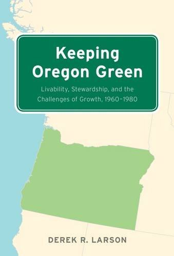 Keeping Oregon Green: Livability, Stewardship, and the Challenges of Growth, 1960????????????????????????????????????????????????1980 by Derek R. Larson (2016-11-15)