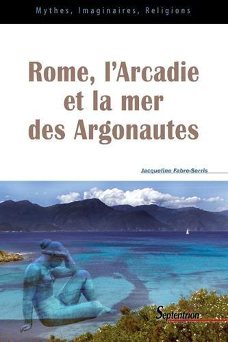 Rome, l'Arcadie et la mer des Argonautes : Essai sur la naissance d'une mythologie des origines en Occident par Jacqueline Fabre-Serris