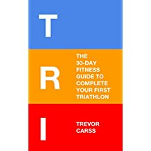 Tri: The 30-Day Fitness Guide to Complete Your First Triathlon (English Edition)
