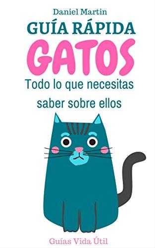 Guía Rápida sobre Gatos: Todo lo que necesitas saber sobre ellos (Guías Vida Útil) por Daniel Martin