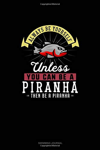 Always Be Yourself Unless You Can Be A Piranha Then Be A Piranha: Swimming Journal