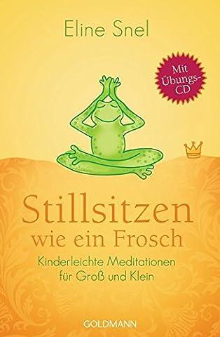 Stillsitzen wie ein Frosch: Kinderleichte Meditationen für Groß und Klein - Mit CD