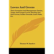 Lawns and Greens: Their Formation and Management; Garden, Tennis and Croquet Lawns, Bowling and Golf Greens, Cricket Grounds, Grass Paths, Etc.