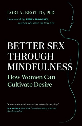 Better Sex Through Mindfulness: How Women Can Harness the Power of the Present to Cultivate Desire por Lori A. Brotto