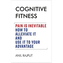 Cognitive Fitness: Pain Is Inevitable. How to Alleviate It and Use It to Your Advantage.