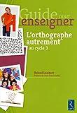 Guide pour enseigner l'orthographe autrement au cycle 3