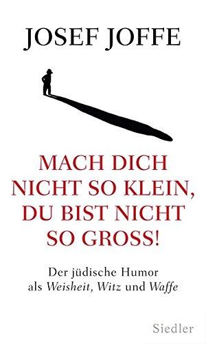 Mach dich nicht so klein, du bist nicht so groß!: Der jüdische Humor als Weisheit, Witz und Waffe