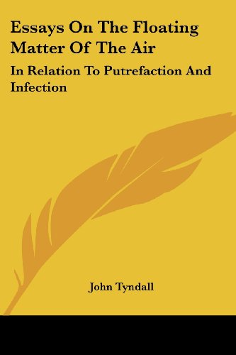 Essays on the Floating Matter of the Air: In Relation to Putrefaction and Infection