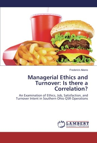 Managerial Ethics and Turnover: Is there a Correlation?: An Examination of Ethics, Job, Satisfaction, and Turnover Intent in Southern Ohio QSR Operations