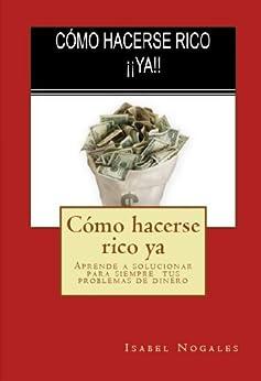 CÓMO HACERSE RICO ¡¡YA!!: ¡¡ Resuelve 100% tus problemas de dinero en menos tiempo del que  imaginas!! (Educación Financiera para Gente Corriente) de [Nogales, Isabel]
