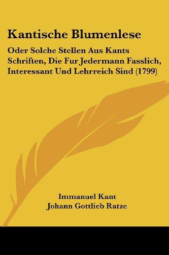 Kantische Blumenlese: Oder Solche Stellen Aus Kants Schriften, Die Fur Jedermann Fasslich, Interessant Und Lehrreich Sind (1799)