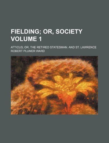Fielding (Volume 1); Or, Society. Atticus; Or, the Retired Statesman: And St. Lawrence