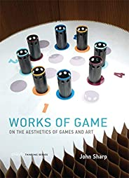 Works of Game: On the Aesthetics of Games and Art (Playful Thinking)