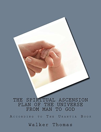 The Spiritual Ascension Plan of the Universe from Man to God: According to The Urantia Book: Volume 17 (PEACE PLEASE: 1,000 Proposals to Transform the ... Peace and Prosperity for All - No Exceptions) by Walker Thomas (2013-03-02)
