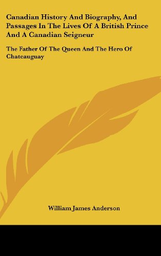 Canadian History And Biography, And Passages In The Lives Of A British Prince And A Canadian Seigneur: The Father Of The Queen And The Hero Of Chateauguay