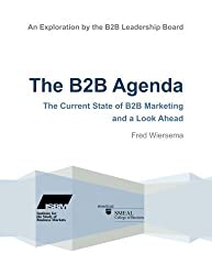 The B2B Agenda: The Current State of B2B Marketing and a Look Ahead by Fred Wiersema (2012-11-14)