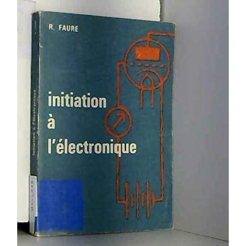 Initiation à l'électronique : Par R. Faure,... 2e édition... avec la collaboration de M. Michel Précigout