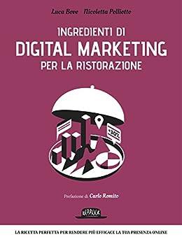 Ingredienti di Digital Marketing per la ristorazione: La ricetta perfetta per rendere più efficace la tua presenza online di [Bove, Luca, Polliotto, Nicoletta]