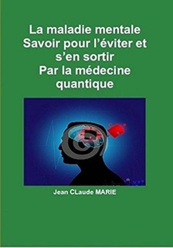 La maladie mentale Par la médecine quantique: Savoir pour l'éviter et s'en sortir. (Passez du mental à l'esprit du surmental par la médecine quantique. t. 4) par jean claude MARIE