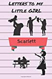 Letters To My Little Girl Scarlett: A journal keepsake of a parent's love for your beautiful daughter
