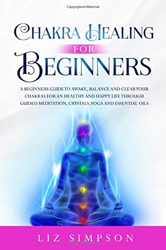 Chakra Healing For Beginners: A Beginners Guide to Awake, Balance and Clear Your Chakras for an Healthy and Happy Life Through Guided Meditation, Crystals, Yoga and Essential Oils.