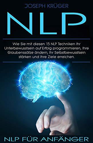 NLP: NLP für Anfänger: Wie Sie mit diesen 15 NLP Techniken Ihr Unterbewusstsein auf Erfolg programmieren, Ihre Glaubenssätze ändern, Ihr Selbstbewusstsein stärken und Ihre Ziele erreichen.