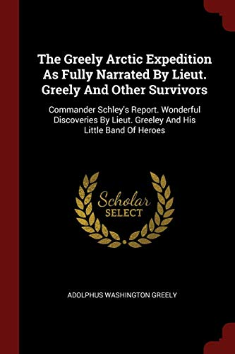 The Greely Arctic Expedition as Fully Narrated by Lieut. Greely and Other Survivors: Commander Schley's Report. Wonderful Discoveries by Lieut. Greele (Greely-expedition)