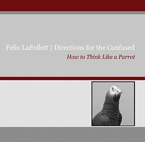 Felix LaFollett: Directions for the Confused: How to Think Like a Parrot (English Edition)