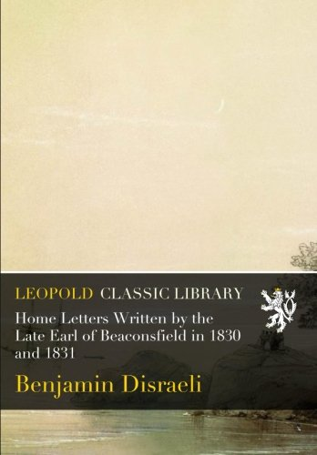 Home Letters Written by the Late Earl of Beaconsfield in 1830 and 1831 por Benjamin Disraeli