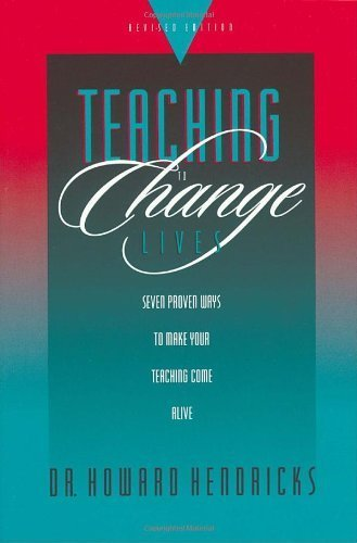Teaching to Change Lives: Seven Proven Ways to Make Your Teaching Come Alive by Howard Hendricks (2003) Paperback