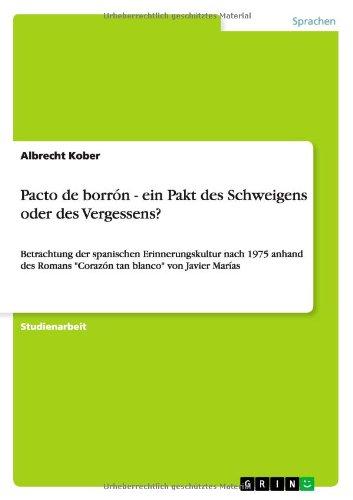 Pacto de borrón - ein Pakt des Schweigens oder des Vergessens?: Betrachtung der spanischen Erinnerungskultur nach 1975 anhand des Romans Corazón tan blanco von Javier Marías