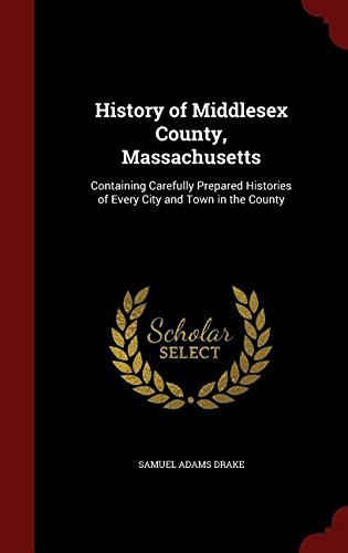 History of Middlesex County, Massachusetts: Containing Carefully Prepared Histories of Every City and Town in the County