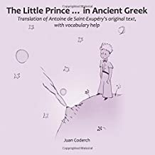 The Little Prince in Ancient Greek: Translation of Antoine de Saint-Exupéry's original text, with vocabulary help