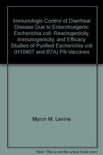 Immunologic Control of Diarrheal Disease Due to Enterotoxigenic Escherichia coli: Reactogenicity, Immunogenicity, and Efficacy Studies of Purified Escherichia coli (H10407 and B7A) Pili Vaccines par Myron M. Levine