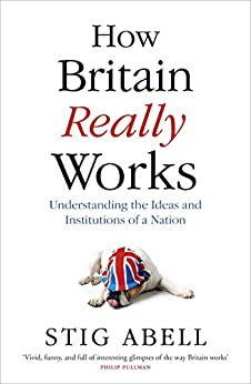 How Britain Really Works: Understanding the Ideas and Institutions of a Nation by [Abell, Stig]