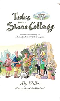 Tales From A Stone Cottage: Hilarious Stories Of Village Life As Featured In Country Living Magazine by [WILKS, ALY]