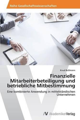 Finanzielle Mitarbeiterbeteiligung und betriebliche Mitbestimmung: Eine kombinierte Anwendung in mittelständischen Unternehmen