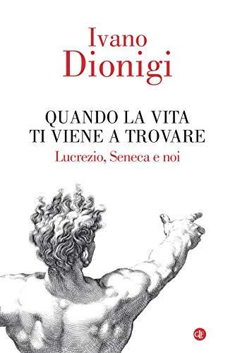 Quando la vita ti viene a trovare: Lucrezio, Seneca e noi di [Dionigi, Ivano]