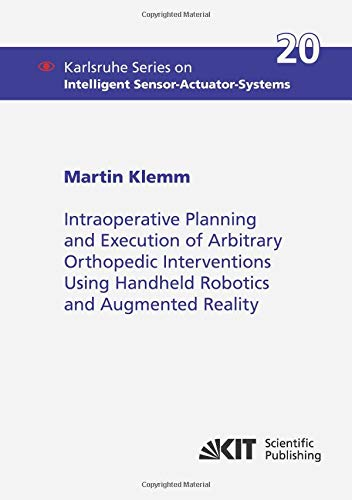 Intraoperative Planning and Execution of Arbitrary Orthopedic Interventions Using Handheld Robotics and Augmented Reality (Karlsruhe Series on Intelligent Sensor-Actuator-Systems)
