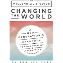 The Millennial's Guide to Changing the World: A New Generation's Handbook to Being Yourself and Living with Purpose