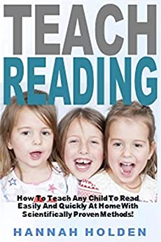 Teach Reading: How To Teach Any Child To Read Easily And Quickly At Home With Scientifically Proven Methods! (English Edition) de [Holden, Hannah]
