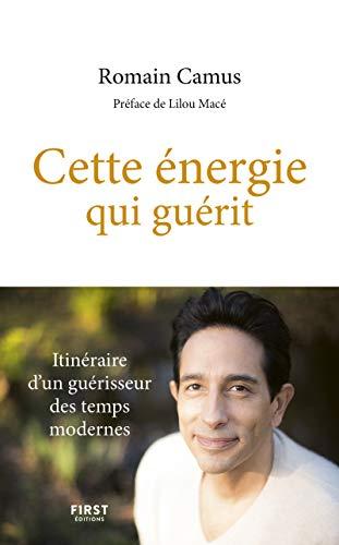 Cette énergie qui guérit - Itinéraire d'un guérisseur des temps modernes par  Romain CAMUS, Marie-Laurence CAMUS