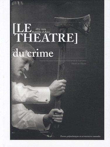 Le théâtre du crime: 1875-1929 Rodolphe A. Reiss